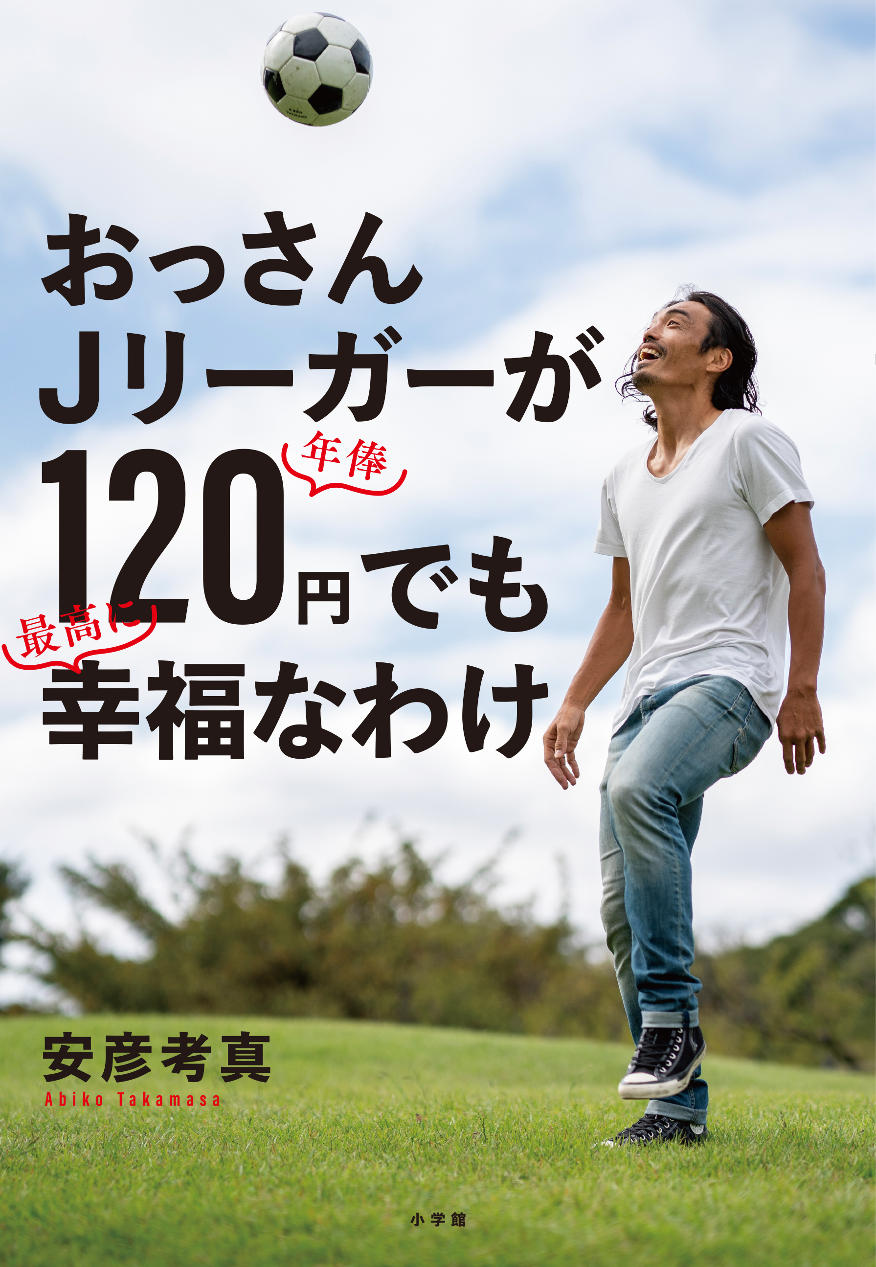 安彦考真さんの初となる書籍『おっさんJリーガーが年俸120円でも最高に幸福なわけ』